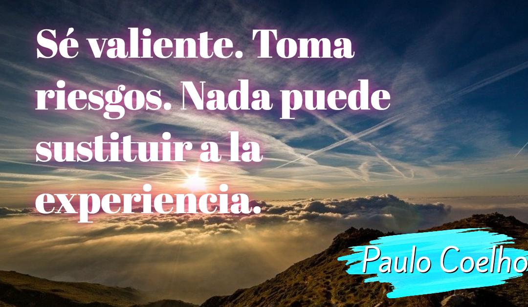 Sé valiente. Toma riesgos. Nada puede sustituir a la experiencia. – Paulo Coelho