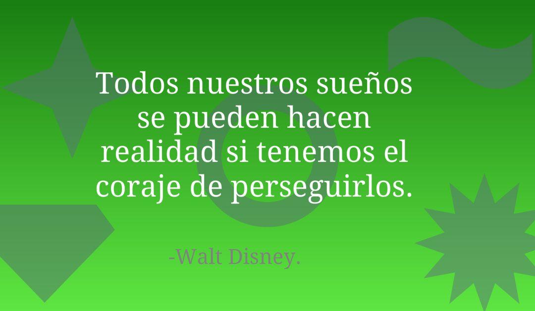 Todos nuestros sueños se pueden hacen realidad si tenemos el coraje de perseguirlos.-Walt Disney.