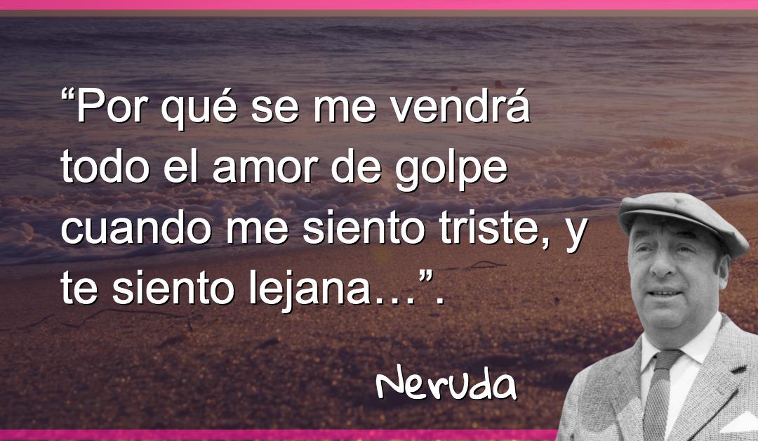 """""""Por qué se me vendrá todo el amor de golpe cuando me siento triste, y te siento lejana…"""". Pablo Neruda"""