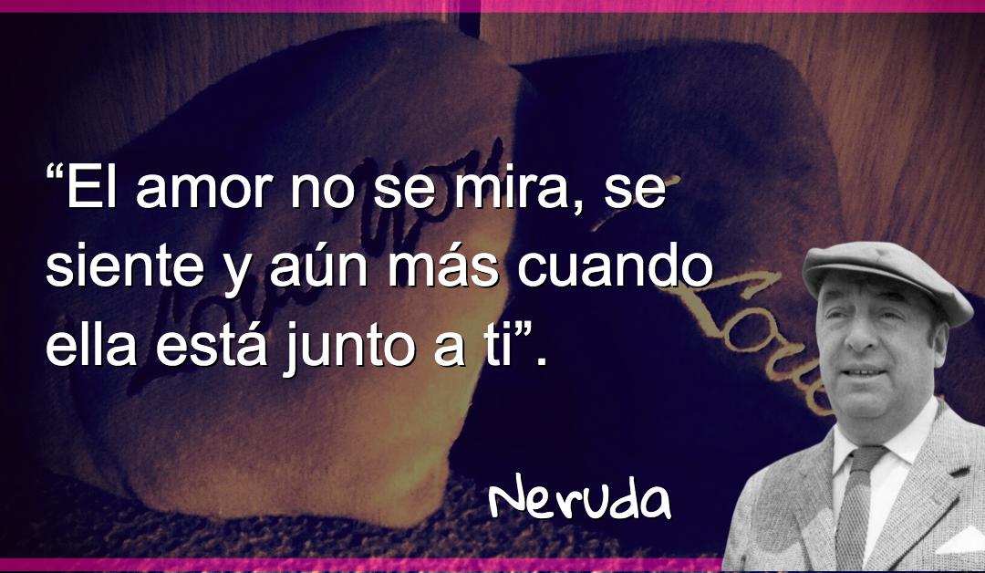 """""""El amor no se mira, se siente y aún más cuando ella está junto a ti"""" – Pablo Neruda"""
