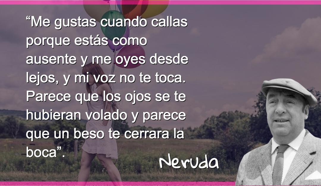 Me gustas cuando callas porque estás como ausente y me oyes desde lejos, y mi voz no te toca. Parece que los ojos se te hubieran volado y parece que un beso te cerrara la boca – Pablo Neruda