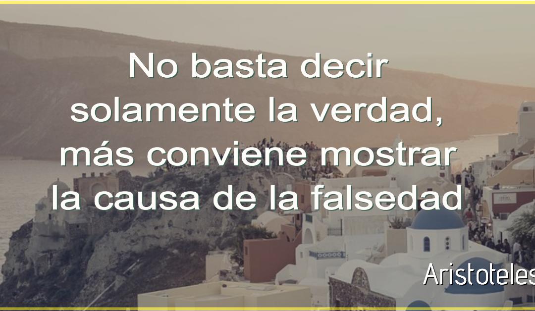 No basta decir solamente la verdad, más conviene mostrar la causa de la falsedad – Aristóteles