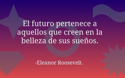 El futuro pertenece a aquellos que creen en la belleza de sus sueños.-Eleanor Roosevelt.